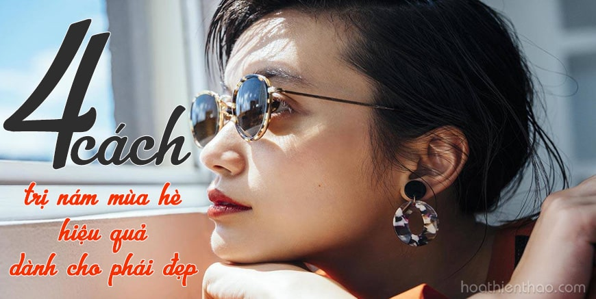 Bật mí 4 cách trị nám mùa hè hiệu quả dành cho phái đẹp - HoaThienThao