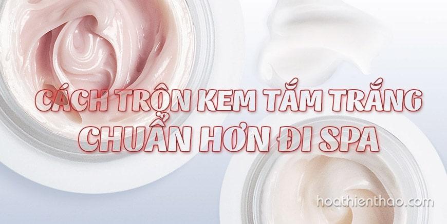 Cách trộn kem tắm trắng chuẩn hơn đi spa - Hoa Thiên Thảo