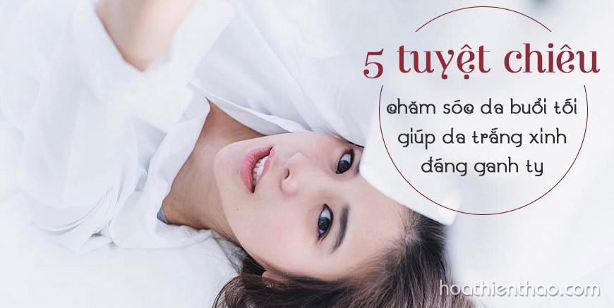 5 Tuyệt chiêu chăm sóc da buổi tối giúp da trắng xinh đáng ganh tỵ