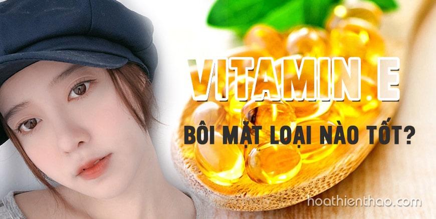 Vitamin E bôi mặt loại nào tốt?